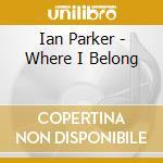 WHERE I BELONG cd musicale di IAN PARKER