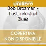POST-INDUSTRIAL BLUES cd musicale di BROZMAN BOB