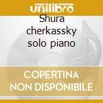 Shura cherkassky solo piano cd musicale di Artisti Vari