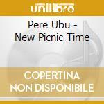 NEW PICNIC TIME cd musicale di Ubu Pere