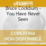 Bruce Cockburn - You Have Never Seen cd musicale di Bruce Cockburn