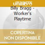 WORKER'S PLAYTIME cd musicale di Billy Bragg