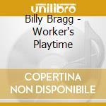 Billy Bragg - Worker's Playtime cd musicale di Billy Bragg