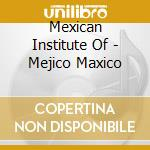 Mexican Institute Of - Mejico Maxico cd musicale di MEXICAN INSTITUTE OF