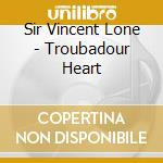 Sir Vincent Lone - Troubadour Heart cd musicale di SIR VINCENT LONE