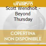 Scott Wendholt - Beyond Thursday cd musicale di Wendholt Scott