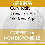 Gary Keller - Blues For An Old New Age cd musicale di Keller Gary