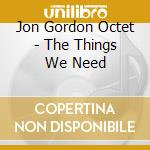Jon Gordon Octet - The Things We Need cd musicale di Jon gordon octet