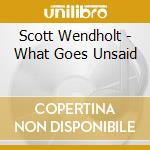 What goes unsaid cd musicale di Wendholt Scott