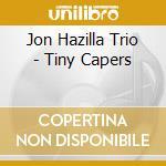 Jon Hazilla Trio - Tiny Capers cd musicale di Jon hazilla trio