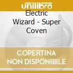 CD - ELECTRIC WIZARD - SUPER COVEN cd musicale di Wizard Electric