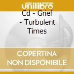 CD - GRIEF - TURBULENT TIMES cd musicale di GRIEF