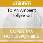 TO AN AMBIENT HOLLYWOOD                   cd musicale di Paul Duncan