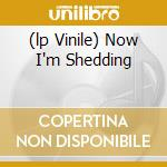 (LP VINILE) NOW I'M SHEDDING                          lp vinile di SHEDDING