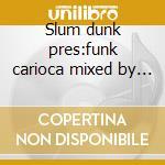 Slum dunk pres:funk carioca mixed by tetine cd musicale di Artisti Vari