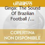 Ginga: The Sound Of Brazilian Football cd musicale di Artisti Vari