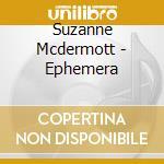 Suzanne Mcdermott - Ephemera cd musicale di Mcdermott Suzanne