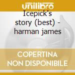 Icepick's story (best) - harman james cd musicale di Harman James