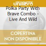 Polka Party With Brave Combo - Live And Wild cd musicale di Polka party with brave combo