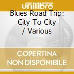 Blues road trip city to.. - cd musicale di B.king/t.evans/m.ball & o.