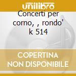 Concerti per corno, , rondo' k 514 cd musicale di Wolfgang Amadeus Mozart