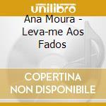 Ana Moura - Leva-me Aos Fados cd musicale di Ana Moura