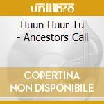 ANCESTORS CALL                            cd musicale di HUUN HUUR TU