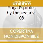 Yoga & pilates by the sea-a.v. 08 cd musicale di ARTISTI VARI