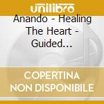 HEALING THE HEART - GUIDED MEDITATION 2   cd musicale di ANANDO