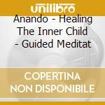 HEALING THE INNER CHILD - GUIDED MEDITAT  cd musicale di ANANDO