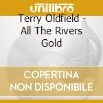 ALL THE RIVERS GOLD                       cd musicale di Terry Oldfield