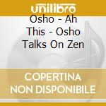 Osho - Ah This - Osho Talks On Zen cd musicale di Osho