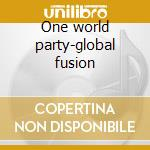 One world party-global fusion cd musicale di Artisti Vari
