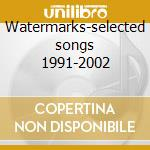 Watermarks-selected songs 1991-2002 cd musicale