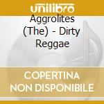 DIRTY REGGAE                              cd musicale di AGGROLITES
