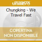 We travel fast cd musicale di Chungking