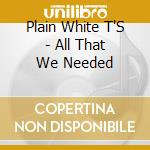 ALL THAT WE NEEDED cd musicale di PLAIN WHITE T'S