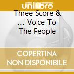 THREE SCORE & ... VOICE TO THE PEOPLE     cd musicale di AA.VV.