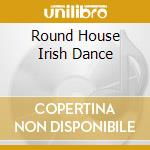 Round house irish dance - cd musicale di Artisti Vari