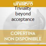 Triviality beyond acceptance cd musicale