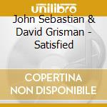 SATISFIED cd musicale di JOHN SEBASTIAN & DAVID GRISMAN