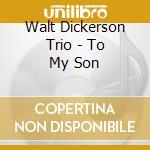 To my son - dickerson walt cd musicale di Walt dickerson trio