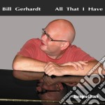 Bill Gerhardt - All That I Have cd musicale di Gerhardt Bill