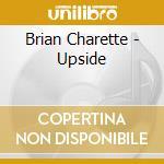 UPSIDE                                    cd musicale di CHARETTE BRIAN