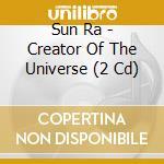CD - SUN RA - CREATOR OF THE UNIVERSE cd musicale di Ra Sun