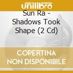 SHADOWS TOOK SHAPE                        cd musicale di Ra Sun