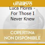 FOR THOSE I NEVER KNEW cd musicale di FLORES LUCA