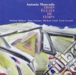 Antonio Moncada - Trois Eclats De Temps cd musicale di Moncada Antonio