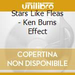 KEN BURNS EFFECT                          cd musicale di STARS LIKE FLEAS