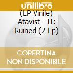 (LP VINILE) Ii: ruined lp vinile di ATAVIST